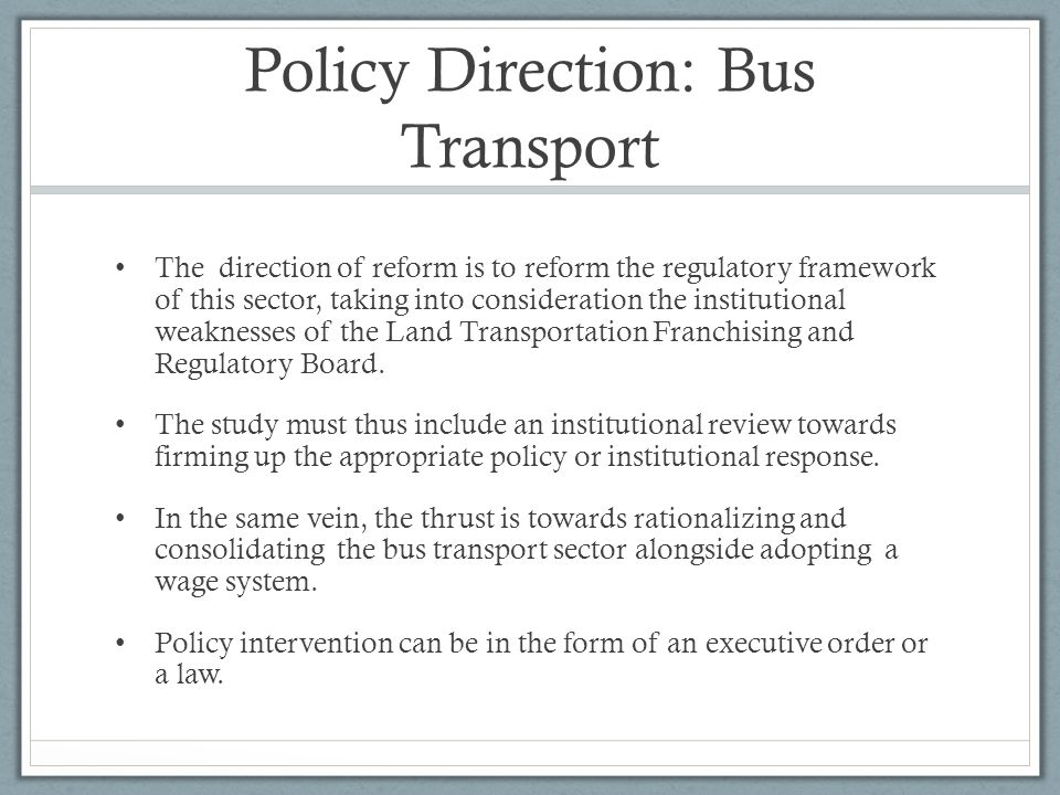 Policy Direction: Bus Transport The direction of reform is to reform the regulatory framework of this sector, taking into consideration the institutional weaknesses of the Land Transportation Franchising and Regulatory Board.