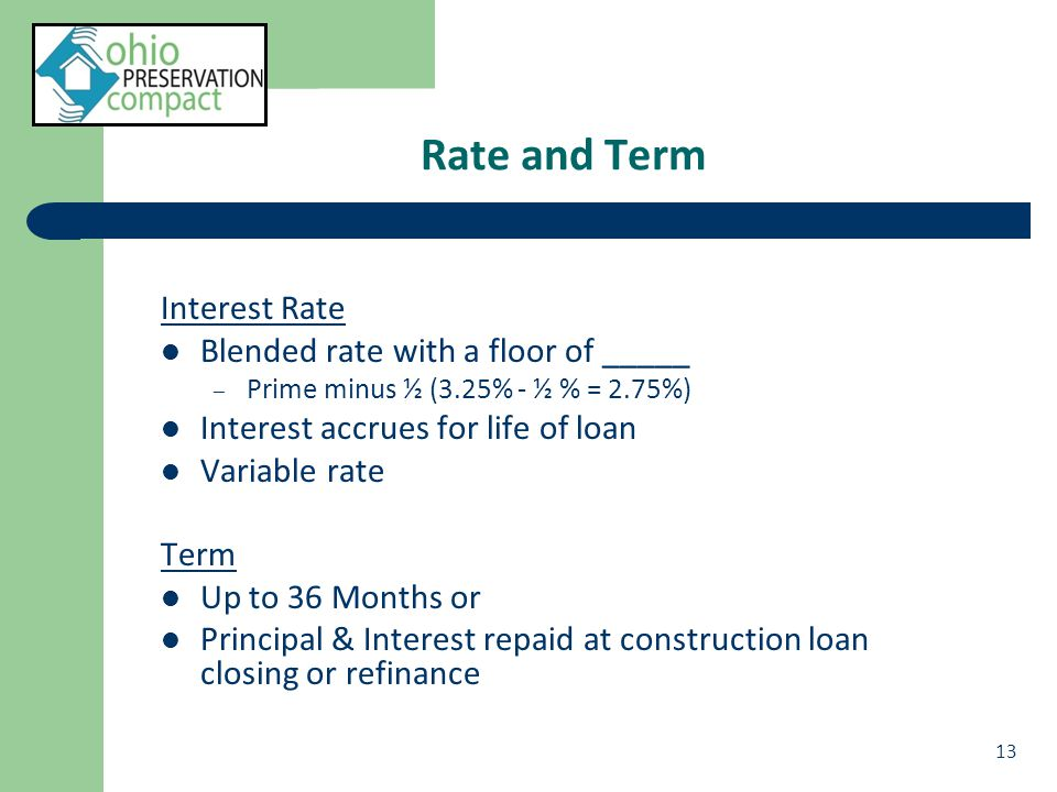 Rate and Term Interest Rate Blended rate with a floor of _____ – Prime minus ½ (3.25% - ½ % = 2.75%) Interest accrues for life of loan Variable rate Term Up to 36 Months or Principal & Interest repaid at construction loan closing or refinance 13