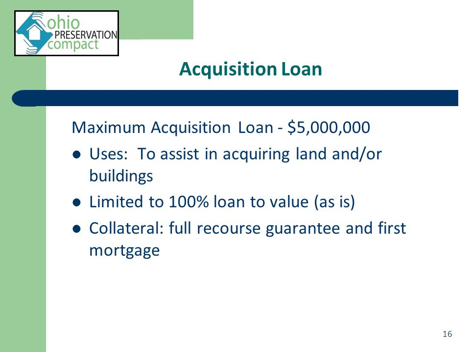 Acquisition Loan Maximum Acquisition Loan - $5,000,000 Uses: To assist in acquiring land and/or buildings Limited to 100% loan to value (as is) Collateral: full recourse guarantee and first mortgage 16