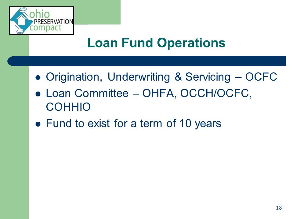 Loan Fund Operations Origination, Underwriting & Servicing – OCFC Loan Committee – OHFA, OCCH/OCFC, COHHIO Fund to exist for a term of 10 years 18