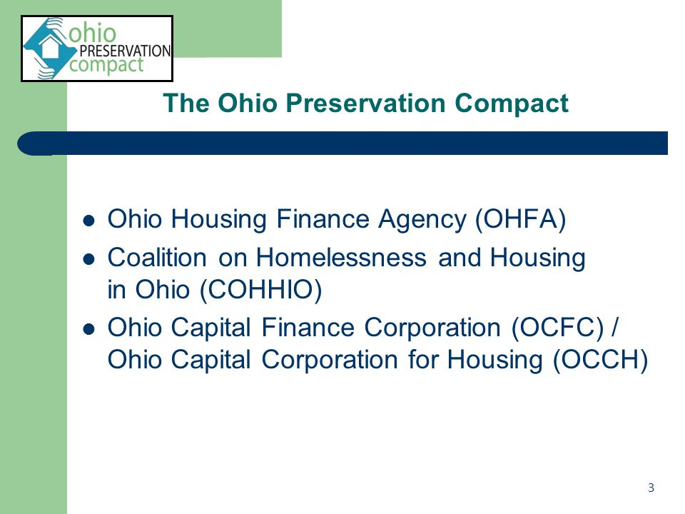 The Ohio Preservation Compact Ohio Housing Finance Agency (OHFA) Coalition on Homelessness and Housing in Ohio (COHHIO) Ohio Capital Finance Corporation (OCFC) / Ohio Capital Corporation for Housing (OCCH) 3