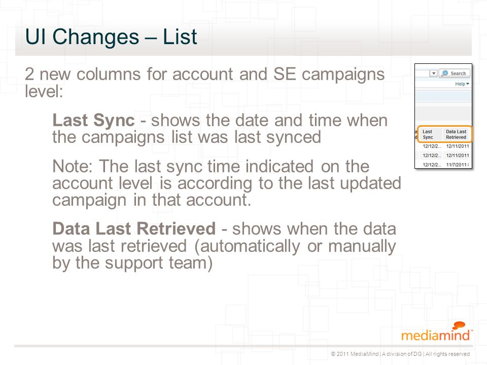 © 2011 MediaMind | A division of DG | All rights reserved UI Changes – List 2 new columns for account and SE campaigns level: Last Sync - shows the date and time when the campaigns list was last synced Note: The last sync time indicated on the account level is according to the last updated campaign in that account.