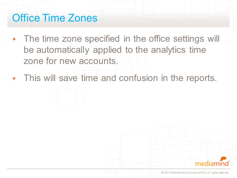 © 2011 MediaMind | A division of DG | All rights reserved Office Time Zones ▸ The time zone specified in the office settings will be automatically applied to the analytics time zone for new accounts.