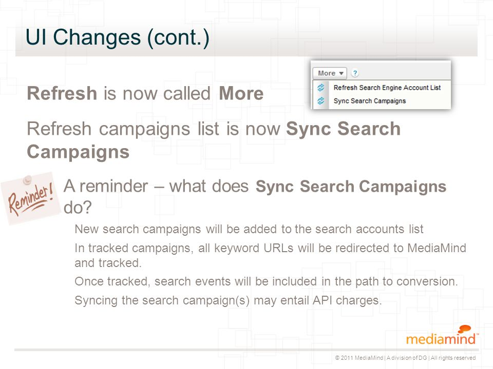 © 2011 MediaMind | A division of DG | All rights reserved UI Changes (cont.) Refresh is now called More Refresh campaigns list is now Sync Search Campaigns A reminder – what does Sync Search Campaigns do.