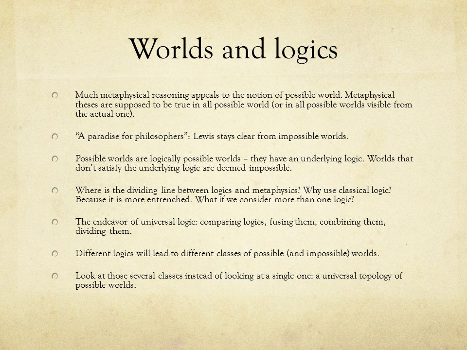 Worlds and logics Much metaphysical reasoning appeals to the notion of possible world.