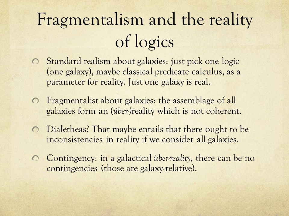 Fragmentalism and the reality of logics Standard realism about galaxies: just pick one logic (one galaxy), maybe classical predicate calculus, as a parameter for reality.