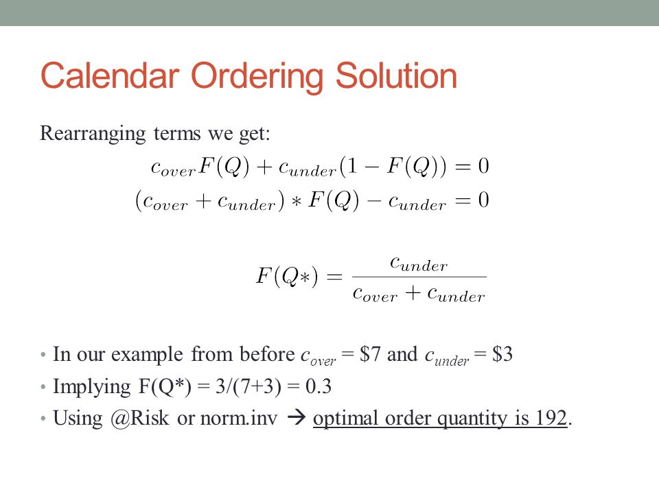 Calendar Ordering Solution Rearranging terms we get: In our example from before c over = $7 and c under = $3 Implying F(Q*) = 3/(7+3) = 0.3 Using @Risk or norm.inv  optimal order quantity is 192.
