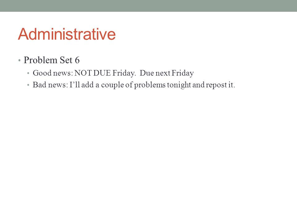 Administrative Problem Set 6 Good news: NOT DUE Friday.