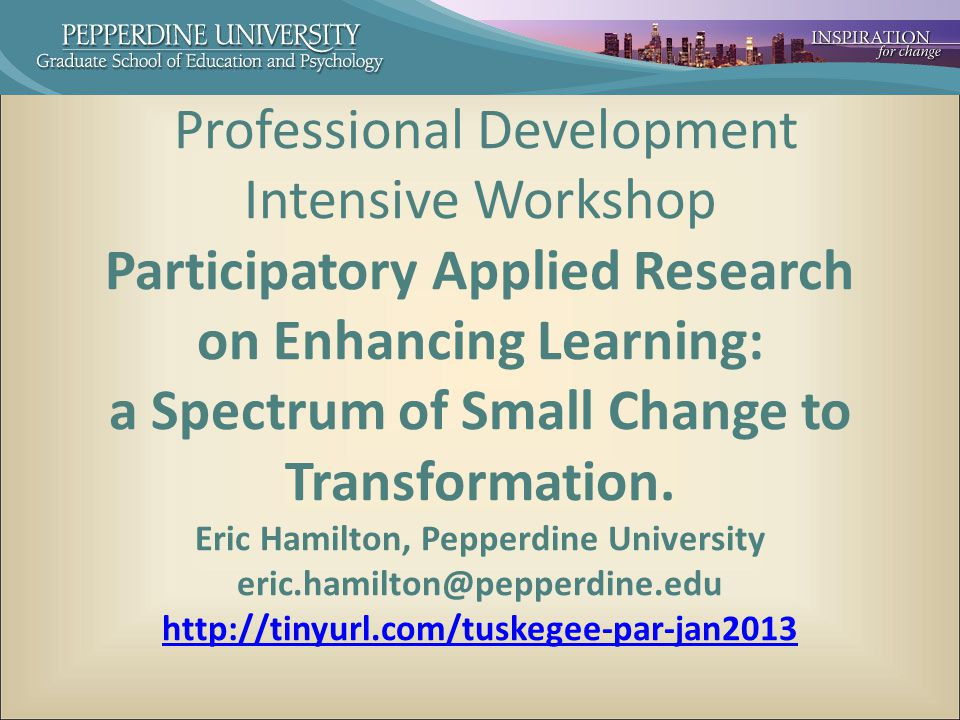 Professional Development Intensive Workshop Participatory Applied Research on Enhancing Learning: a Spectrum of Small Change to Transformation.