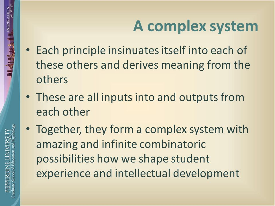 A complex system Each principle insinuates itself into each of these others and derives meaning from the others These are all inputs into and outputs from each other Together, they form a complex system with amazing and infinite combinatoric possibilities how we shape student experience and intellectual development