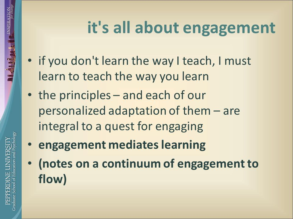it s all about engagement if you don t learn the way I teach, I must learn to teach the way you learn the principles – and each of our personalized adaptation of them – are integral to a quest for engaging engagement mediates learning (notes on a continuum of engagement to flow)