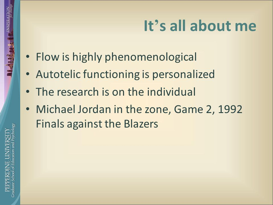 It ' s all about me Flow is highly phenomenological Autotelic functioning is personalized The research is on the individual Michael Jordan in the zone, Game 2, 1992 Finals against the Blazers