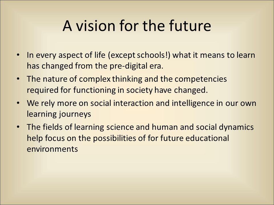 A vision for the future In every aspect of life (except schools!) what it means to learn has changed from the pre-digital era.