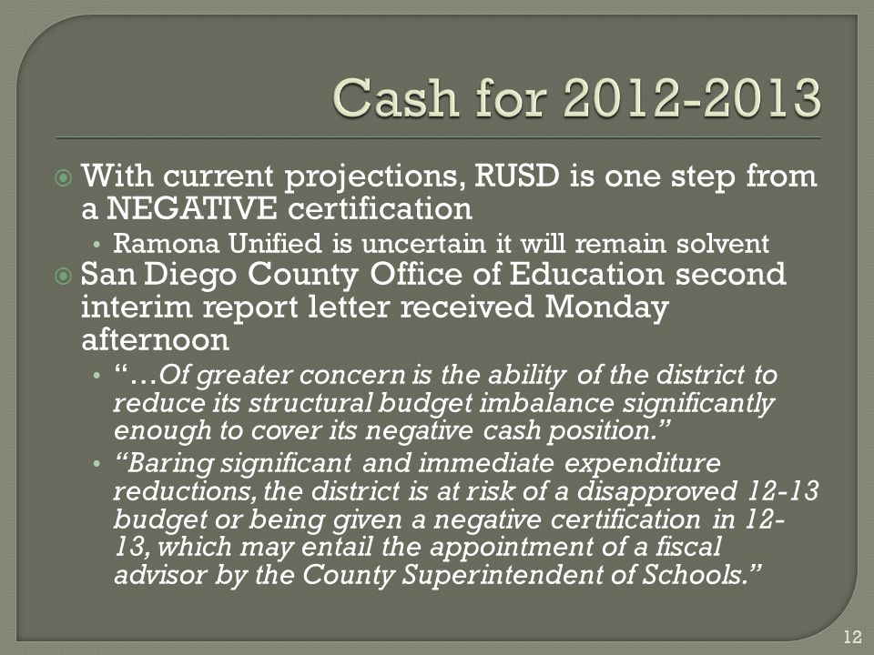  With current projections, RUSD is one step from a NEGATIVE certification Ramona Unified is uncertain it will remain solvent  San Diego County Office of Education second interim report letter received Monday afternoon …Of greater concern is the ability of the district to reduce its structural budget imbalance significantly enough to cover its negative cash position. Baring significant and immediate expenditure reductions, the district is at risk of a disapproved 12-13 budget or being given a negative certification in 12- 13, which may entail the appointment of a fiscal advisor by the County Superintendent of Schools. 12