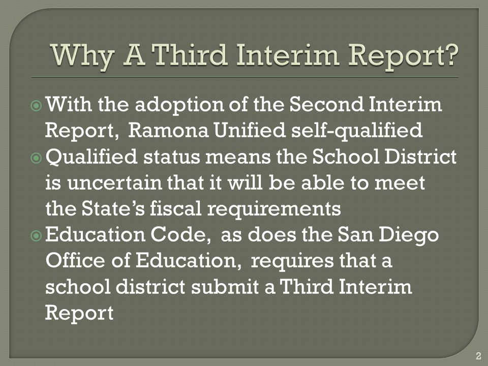  With the adoption of the Second Interim Report, Ramona Unified self-qualified  Qualified status means the School District is uncertain that it will be able to meet the State's fiscal requirements  Education Code, as does the San Diego Office of Education, requires that a school district submit a Third Interim Report 2