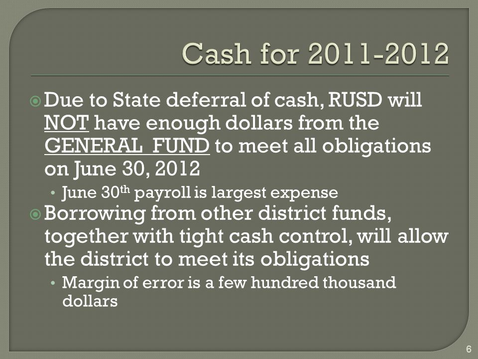  Due to State deferral of cash, RUSD will NOT have enough dollars from the GENERAL FUND to meet all obligations on June 30, 2012 June 30 th payroll is largest expense  Borrowing from other district funds, together with tight cash control, will allow the district to meet its obligations Margin of error is a few hundred thousand dollars 6