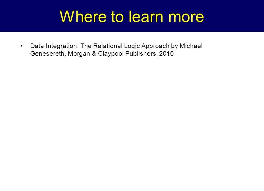 Where to learn more Data Integration: The Relational Logic Approach by Michael Genesereth, Morgan & Claypool Publishers, 2010