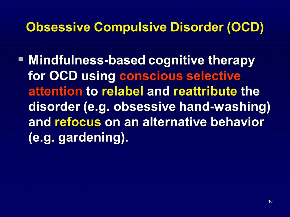 16 Obsessive Compulsive Disorder (OCD)  Mindfulness-based cognitive therapy for OCD using conscious selective attention to relabel and reattribute the disorder (e.g.