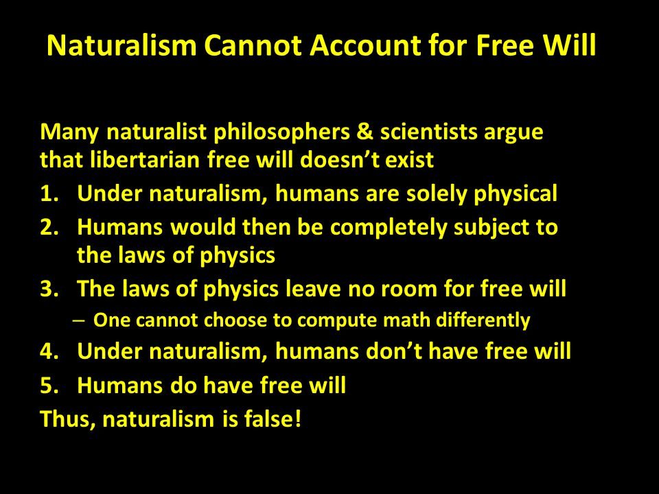 Naturalism Cannot Account for Free Will Many naturalist philosophers & scientists argue that libertarian free will doesn't exist 1.Under naturalism, humans are solely physical 2.Humans would then be completely subject to the laws of physics 3.The laws of physics leave no room for free will – One cannot choose to compute math differently 4.Under naturalism, humans don't have free will 5.Humans do have free will Thus, naturalism is false!