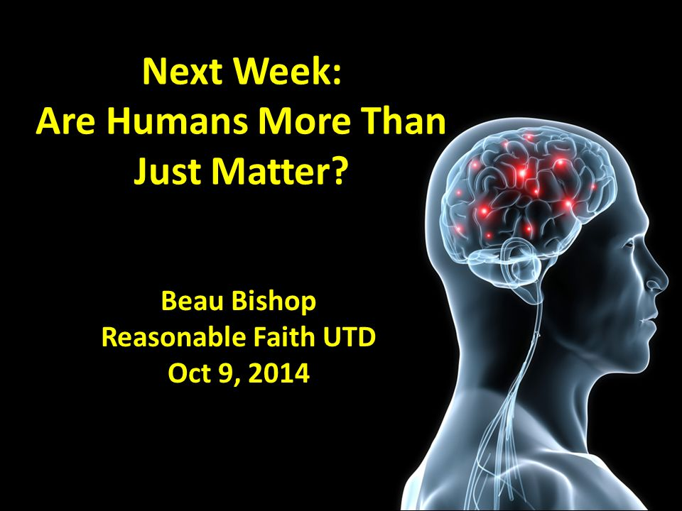 Next Week: Are Humans More Than Just Matter Beau Bishop Reasonable Faith UTD Oct 9, 2014