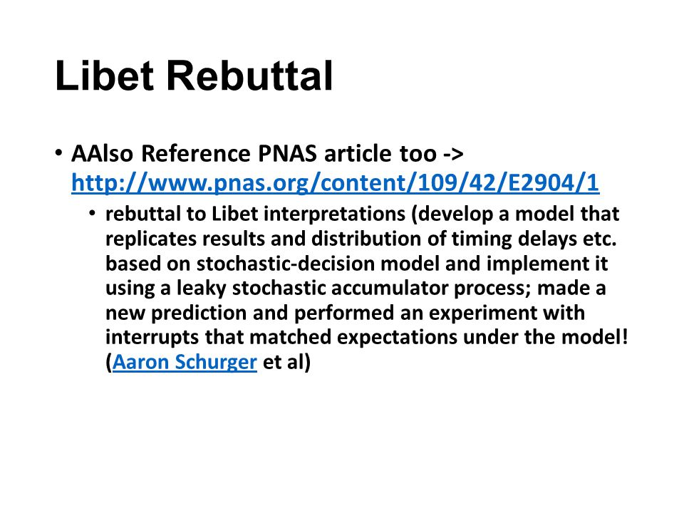 Libet Rebuttal AAlso Reference PNAS article too -> http://www.pnas.org/content/109/42/E2904/1 http://www.pnas.org/content/109/42/E2904/1 rebuttal to Libet interpretations (develop a model that replicates results and distribution of timing delays etc.
