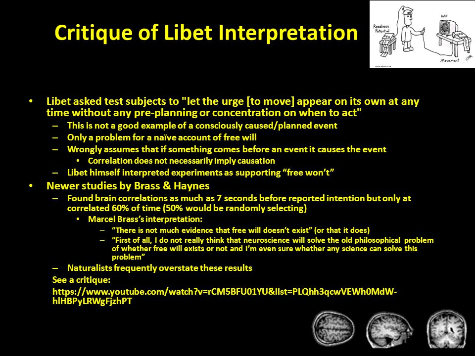 Critique of Libet Interpretation Libet asked test subjects to let the urge [to move] appear on its own at any time without any pre-planning or concentration on when to act – This is not a good example of a consciously caused/planned event – Only a problem for a naïve account of free will – Wrongly assumes that if something comes before an event it causes the event Correlation does not necessarily imply causation – Libet himself interpreted experiments as supporting free won't Newer studies by Brass & Haynes – Found brain correlations as much as 7 seconds before reported intention but only at correlated 60% of time (50% would be randomly selecting) Marcel Brass's interpretation: – There is not much evidence that free will doesn't exist (or that it does) – First of all, I do not really think that neuroscience will solve the old philosophical problem of whether free will exists or not and I'm even sure whether any science can solve this problem – Naturalists frequently overstate these results See a critique: https://www.youtube.com/watch v=rCM5BFU01YU&list=PLQhh3qcwVEWh0MdW- hlHBPyLRWgFjzhPT