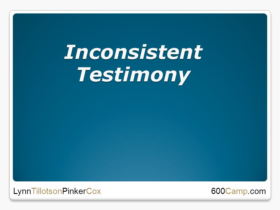 Inconsistent Testimony 600Camp.com LynnTillotsonPinkerCox