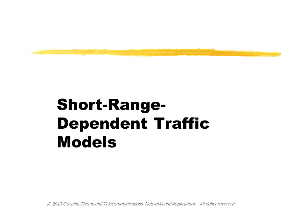 © 2013 Queuing Theory and Telecommunications: Networks and Applications – All rights reserved Short-Range- Dependent Traffic Models