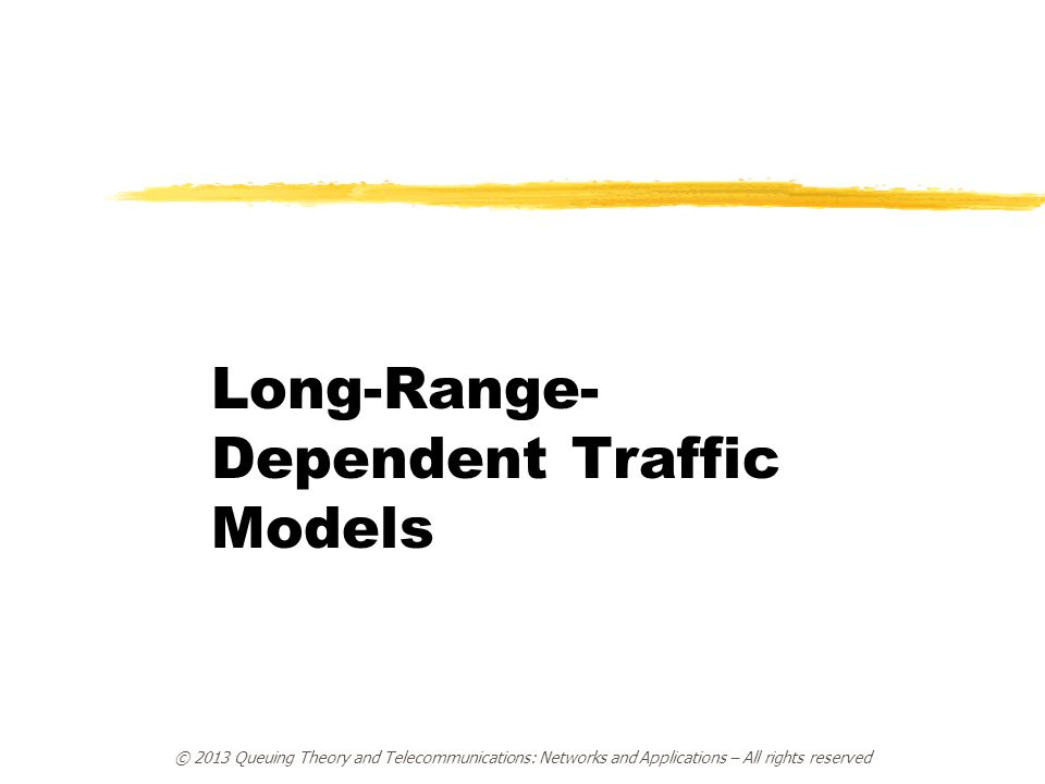 © 2013 Queuing Theory and Telecommunications: Networks and Applications – All rights reserved Long-Range- Dependent Traffic Models