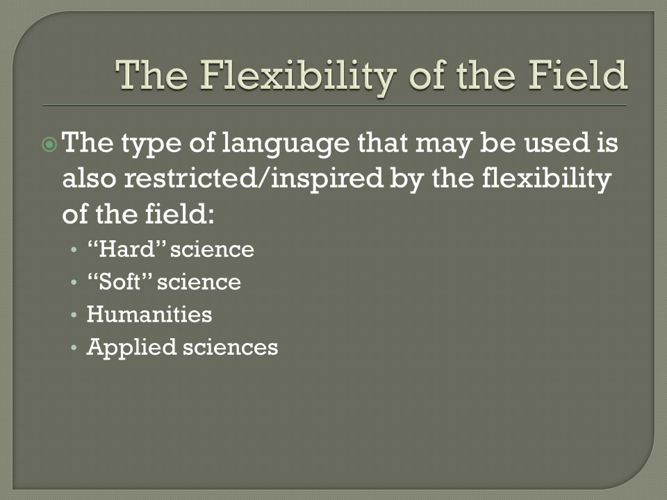 """ The type of language that may be used is also restricted/inspired by the flexibility of the field: """"Hard"""" science """"Soft"""" science Humanities Applied"""