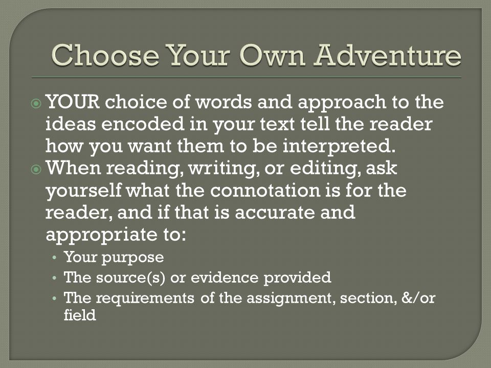  YOUR choice of words and approach to the ideas encoded in your text tell the reader how you want them to be interpreted.  When reading, writing, or