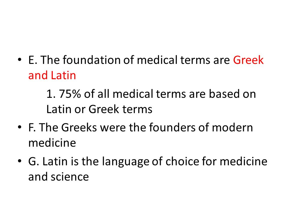 E. The foundation of medical terms are Greek and Latin 1.
