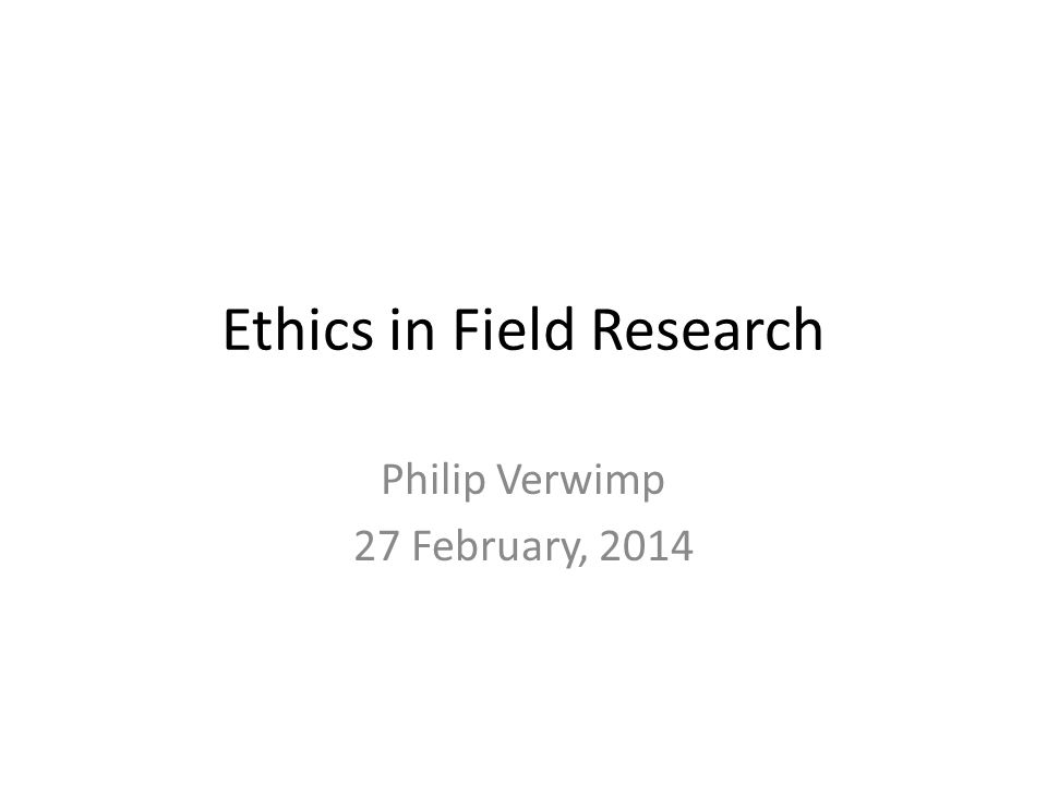 Ethics in Field Research Philip Verwimp 27 February, 2014
