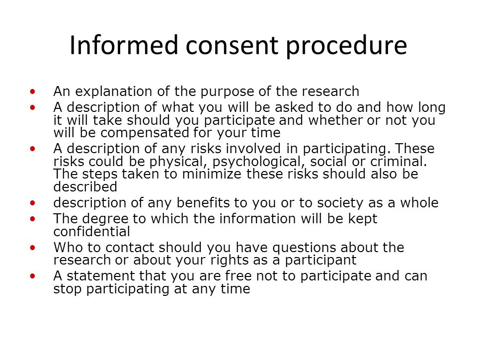 Informed consent procedure An explanation of the purpose of the research A description of what you will be asked to do and how long it will take should you participate and whether or not you will be compensated for your time A description of any risks involved in participating.