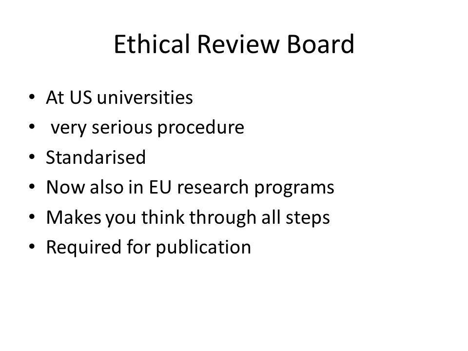 Ethical Review Board At US universities very serious procedure Standarised Now also in EU research programs Makes you think through all steps Required for publication