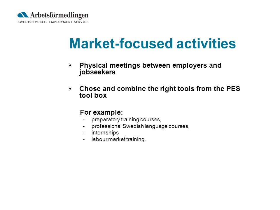 Market-focused activities Physical meetings between employers and jobseekers Chose and combine the right tools from the PES tool box For example: -preparatory training courses, -professional Swedish language courses, -internships -labour market training.