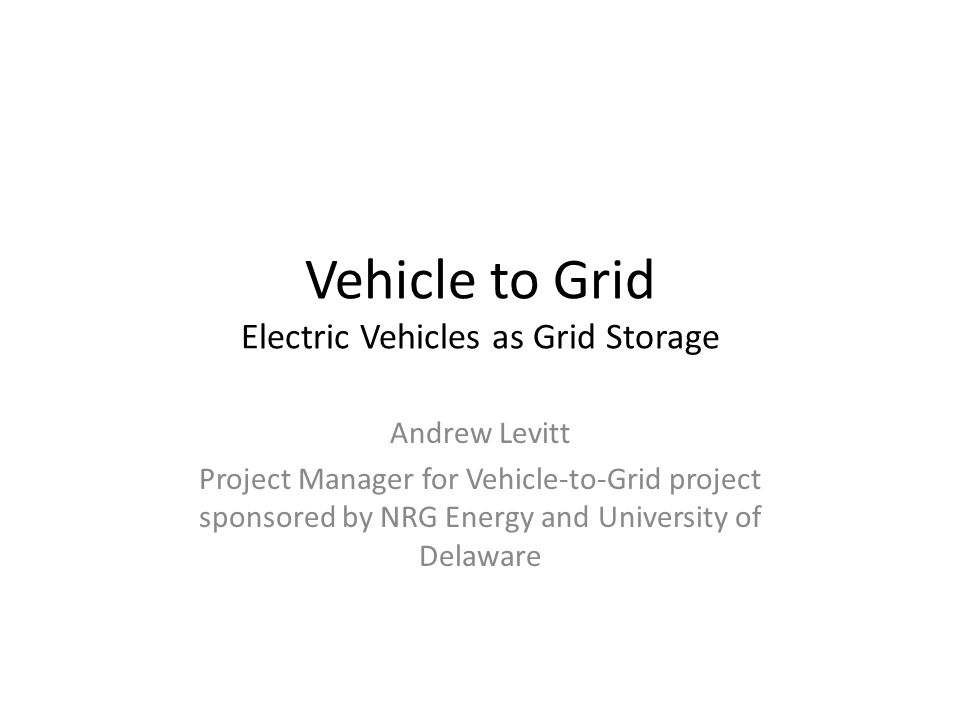 Vehicle to Grid Electric Vehicles as Grid Storage Andrew Levitt Project Manager for Vehicle-to-Grid project sponsored by NRG Energy and University of Delaware