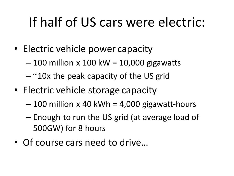 If half of US cars were electric: Electric vehicle power capacity – 100 million x 100 kW = 10,000 gigawatts – ~10x the peak capacity of the US grid Electric vehicle storage capacity – 100 million x 40 kWh = 4,000 gigawatt-hours – Enough to run the US grid (at average load of 500GW) for 8 hours Of course cars need to drive…