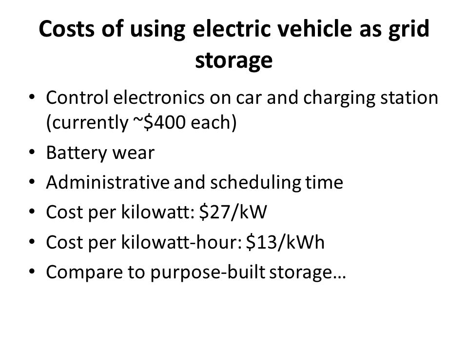 Costs of using electric vehicle as grid storage Control electronics on car and charging station (currently ~$400 each) Battery wear Administrative and scheduling time Cost per kilowatt: $27/kW Cost per kilowatt-hour: $13/kWh Compare to purpose-built storage…