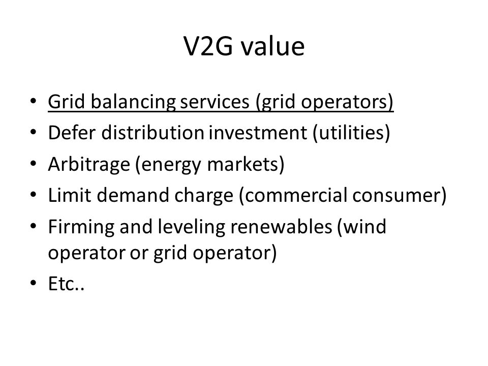 V2G value Grid balancing services (grid operators) Defer distribution investment (utilities) Arbitrage (energy markets) Limit demand charge (commercial consumer) Firming and leveling renewables (wind operator or grid operator) Etc..