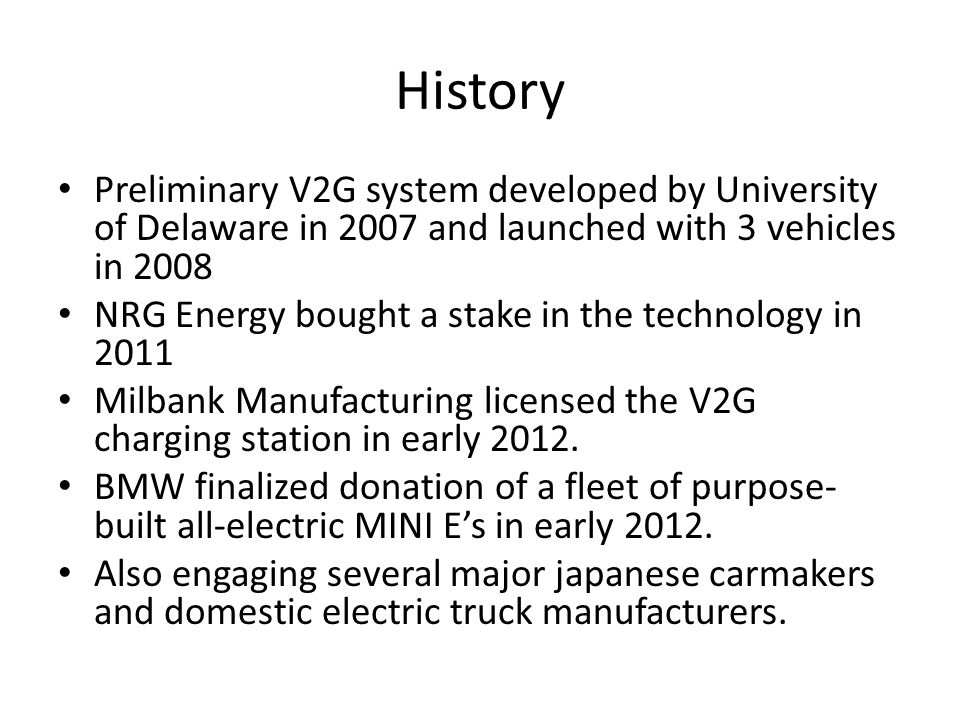 History Preliminary V2G system developed by University of Delaware in 2007 and launched with 3 vehicles in 2008 NRG Energy bought a stake in the technology in 2011 Milbank Manufacturing licensed the V2G charging station in early 2012.
