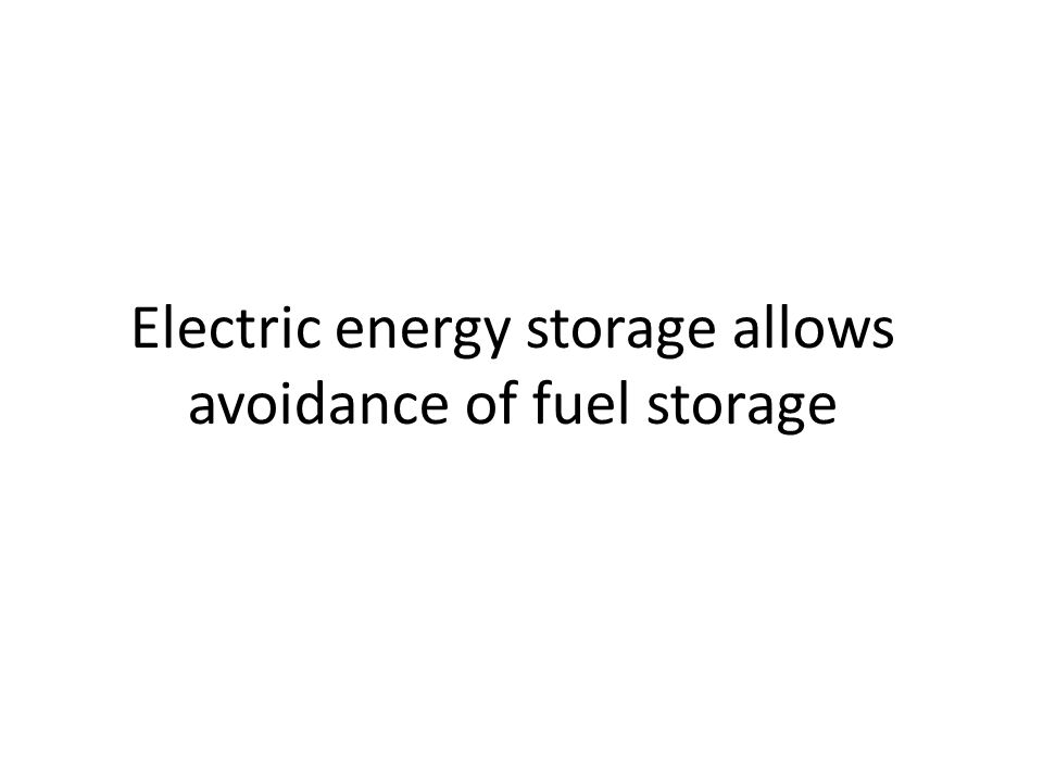 Electric energy storage allows avoidance of fuel storage