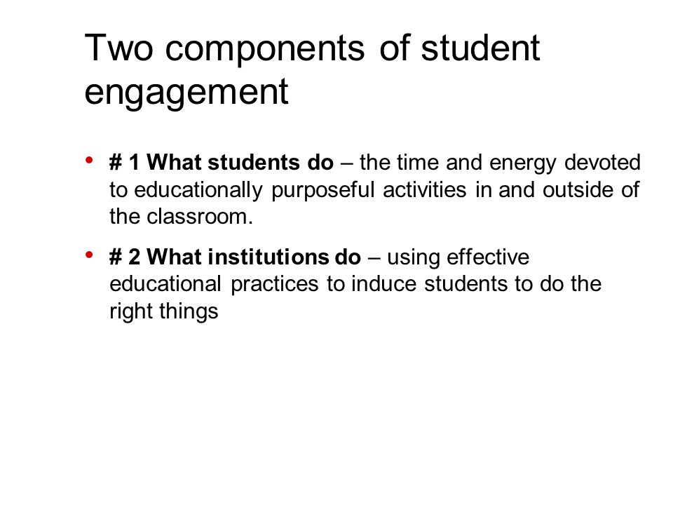 Two components of student engagement # 1 What students do – the time and energy devoted to educationally purposeful activities in and outside of the classroom.