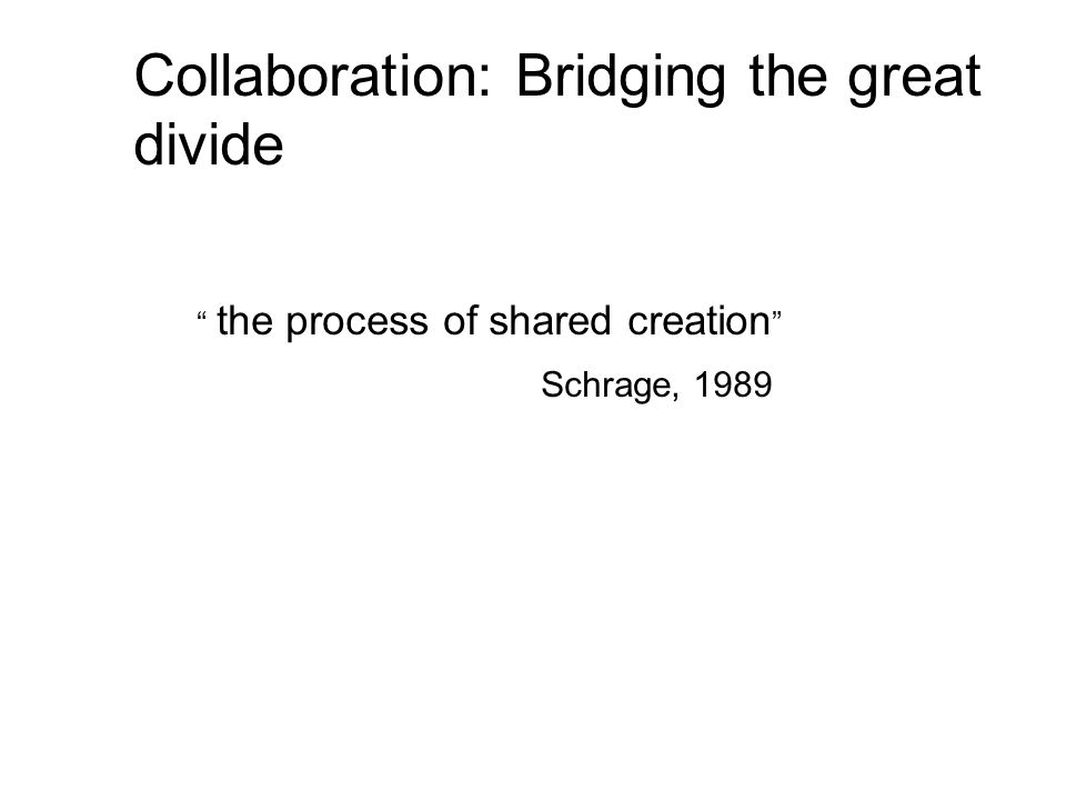 Collaboration: Bridging the great divide the process of shared creation Schrage, 1989