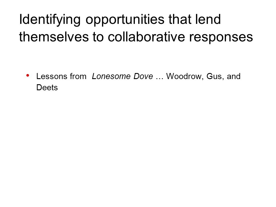 Identifying opportunities that lend themselves to collaborative responses Lessons from Lonesome Dove … Woodrow, Gus, and Deets
