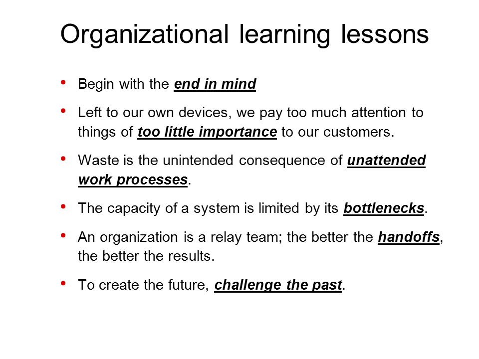 Organizational learning lessons Begin with the end in mind Left to our own devices, we pay too much attention to things of too little importance to our customers.