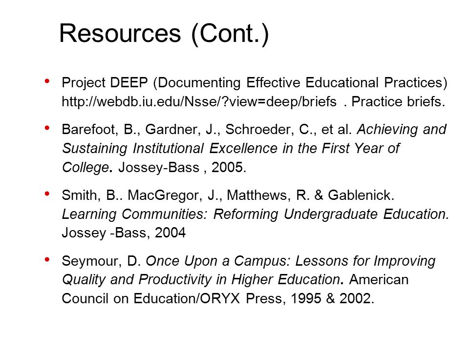 Resources (Cont.) Project DEEP (Documenting Effective Educational Practices) http://webdb.iu.edu/Nsse/ view=deep/briefs.