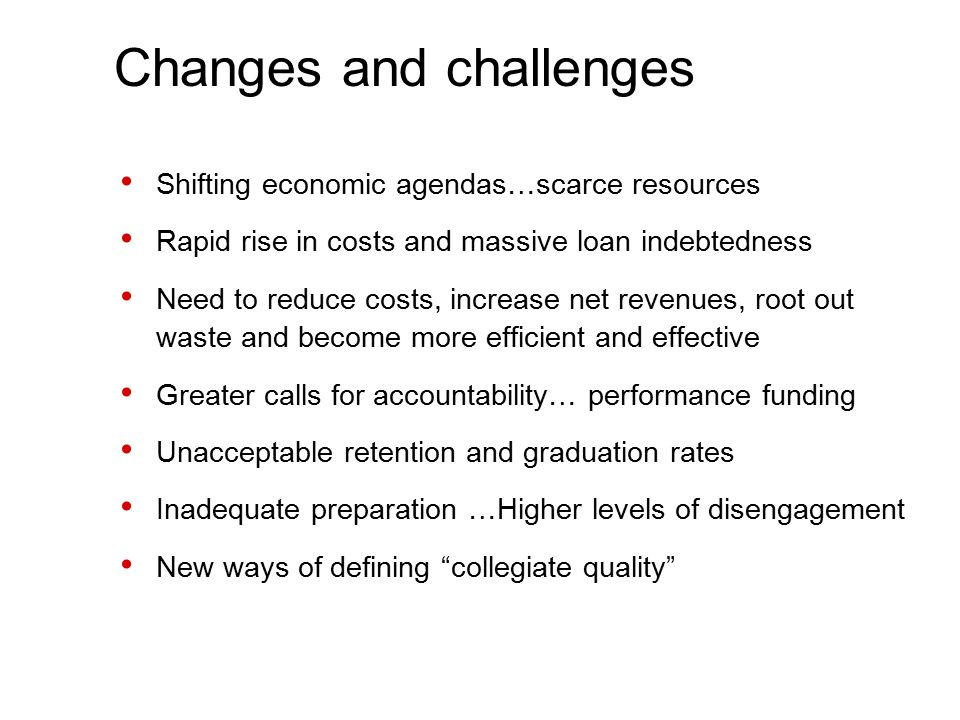 Changes and challenges Shifting economic agendas…scarce resources Rapid rise in costs and massive loan indebtedness Need to reduce costs, increase net revenues, root out waste and become more efficient and effective Greater calls for accountability… performance funding Unacceptable retention and graduation rates Inadequate preparation …Higher levels of disengagement New ways of defining collegiate quality