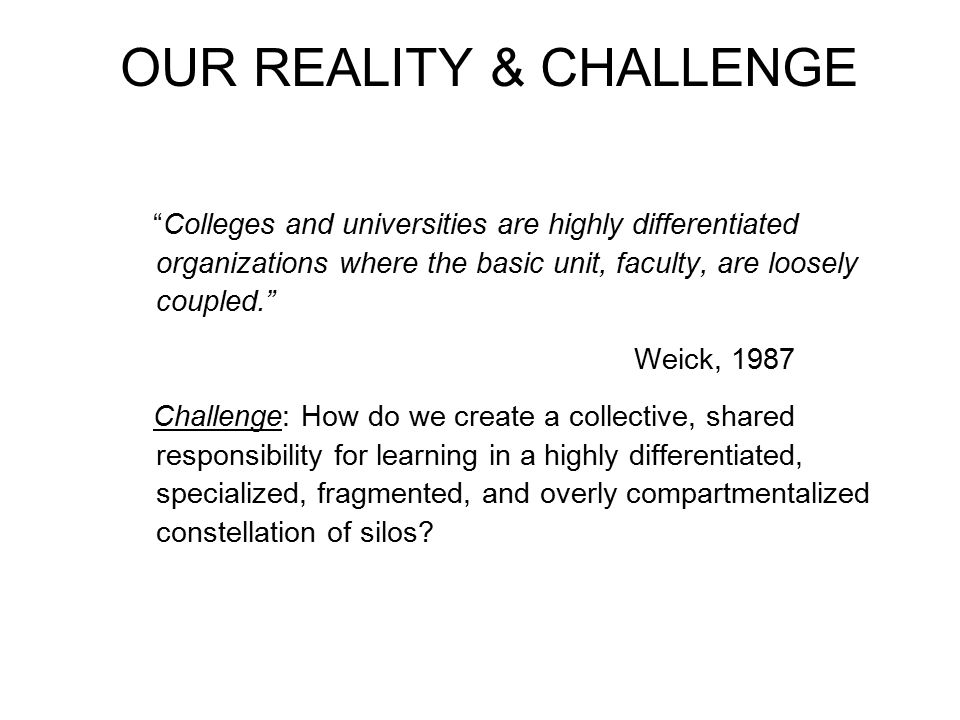 OUR REALITY & CHALLENGE Colleges and universities are highly differentiated organizations where the basic unit, faculty, are loosely coupled. Weick, 1987 Challenge: How do we create a collective, shared responsibility for learning in a highly differentiated, specialized, fragmented, and overly compartmentalized constellation of silos