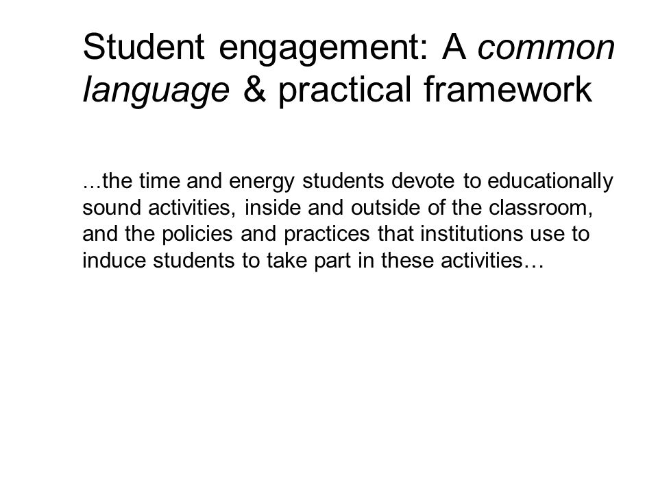 Student engagement: A common language & practical framework … the time and energy students devote to educationally sound activities, inside and outside of the classroom, and the policies and practices that institutions use to induce students to take part in these activities…